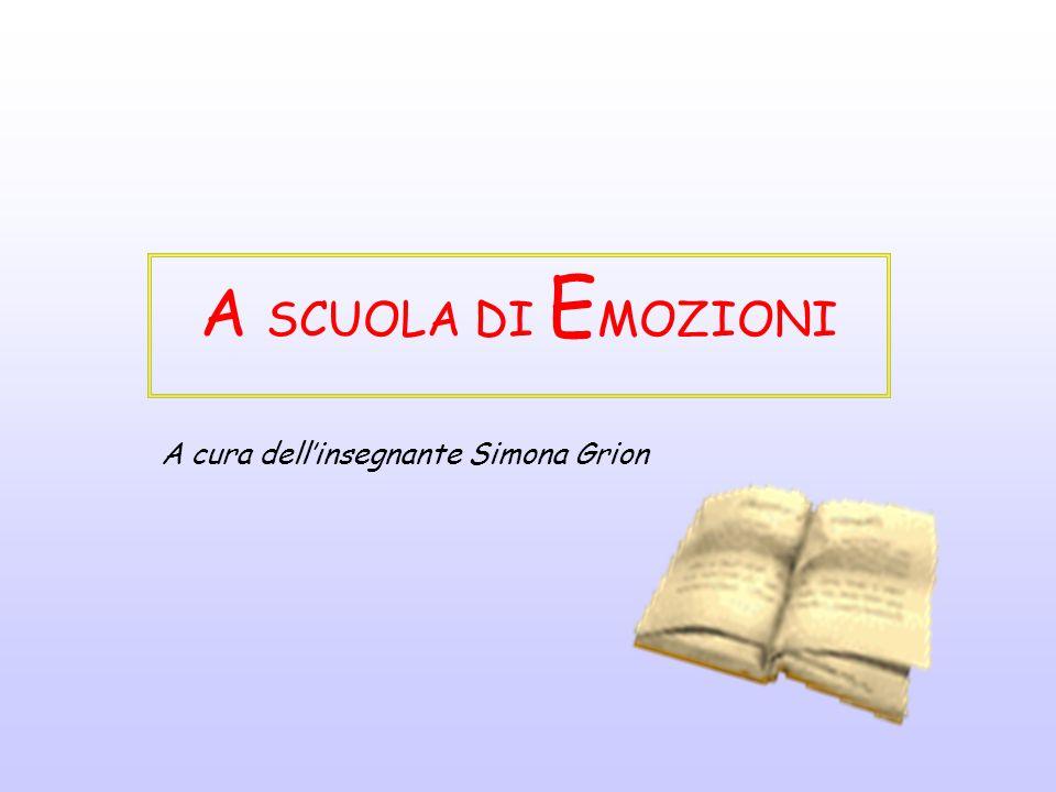 A SCUOLA DI EMOZIONI A cura dell'insegnante Simona Grion