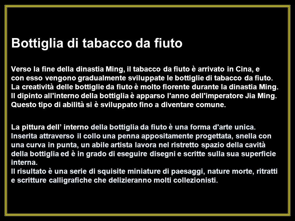Bottiglia di tabacco da fiuto Verso la fine della dinastia Ming, il tabacco da fiuto è arrivato in Cina, e con esso vengono gradualmente sviluppate le bottiglie di tabacco da fiuto.