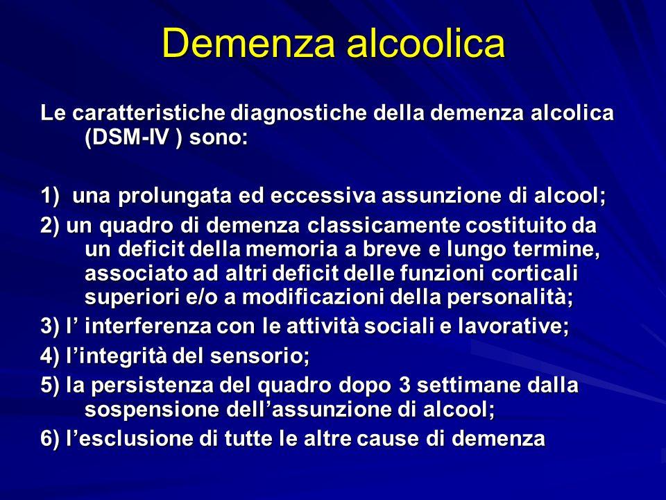 Demenza alcoolica Le caratteristiche diagnostiche della demenza alcolica (DSM-IV ) sono: 1) una prolungata ed eccessiva assunzione di alcool;
