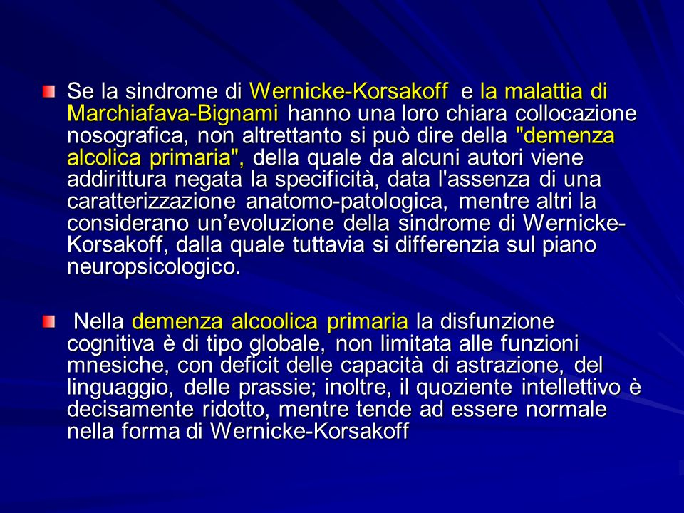 Se la sindrome di Wernicke-Korsakoff e la malattia di Marchiafava-Bignami hanno una loro chiara collocazione nosografica, non altrettanto si può dire della demenza alcolica primaria , della quale da alcuni autori viene addirittura negata la specificità, data l assenza di una caratterizzazione anatomo-patologica, mentre altri la considerano un'evoluzione della sindrome di Wernicke-Korsakoff, dalla quale tuttavia si differenzia sul piano neuropsicologico.