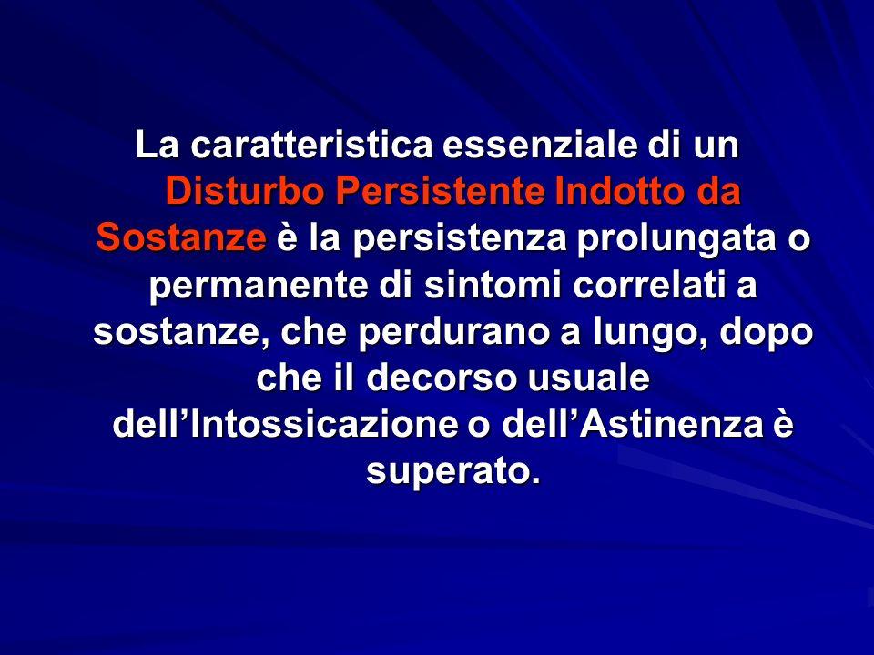 La caratteristica essenziale di un Disturbo Persistente Indotto da Sostanze è la persistenza prolungata o permanente di sintomi correlati a sostanze, che perdurano a lungo, dopo che il decorso usuale dell'Intossicazione o dell'Astinenza è superato.