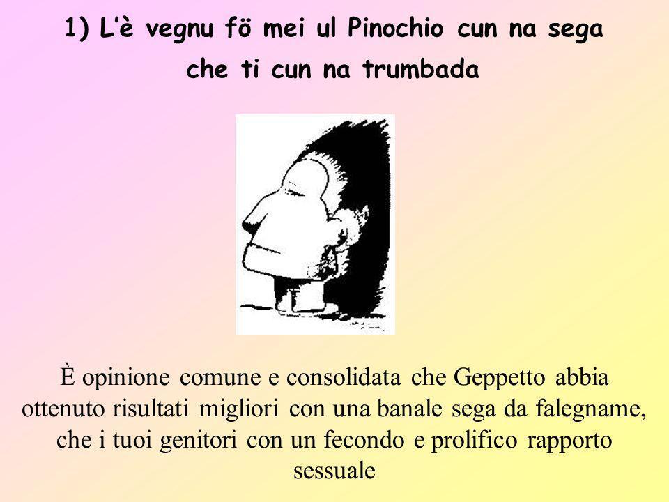 1) L'è vegnu fö mei ul Pinochio cun na sega