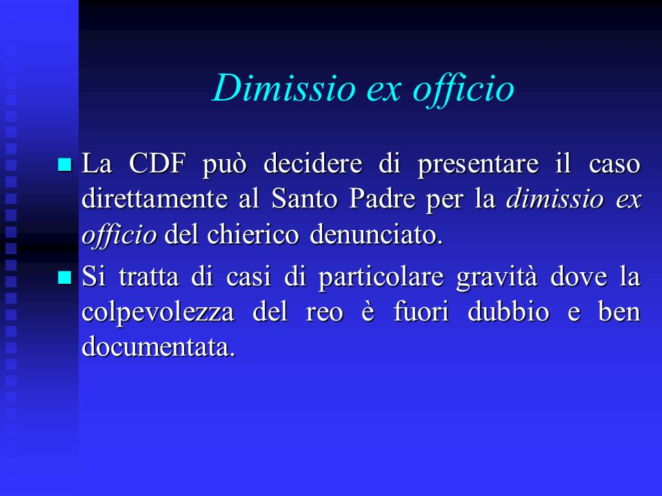 Dimissio ex officio La CDF può decidere di presentare il caso direttamente al Santo Padre per la dimissio ex officio del chierico denunciato.