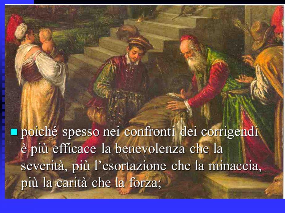 poiché spesso nei confronti dei corrigendi è più efficace la benevolenza che la severità, più l'esortazione che la minaccia, più la carità che la forza;