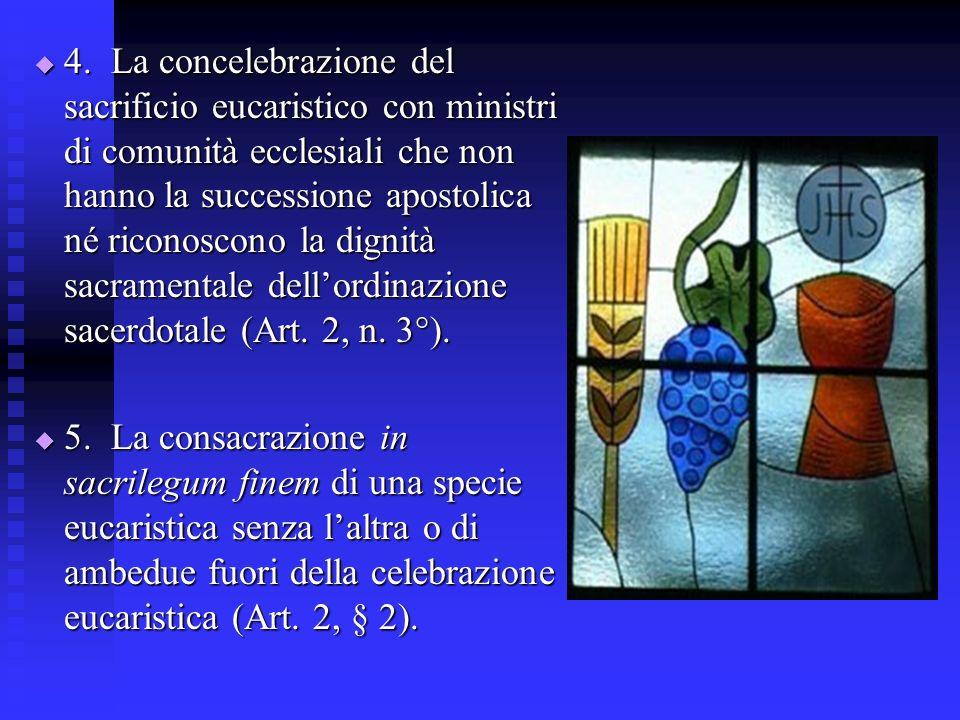 4. La concelebrazione del sacrificio eucaristico con ministri di comunità ecclesiali che non hanno la successione apostolica né riconoscono la dignità sacramentale dell'ordinazione sacerdotale (Art. 2, n. 3°).