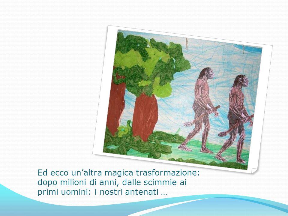Ed ecco un'altra magica trasformazione: dopo milioni di anni, dalle scimmie ai primi uomini: i nostri antenati …