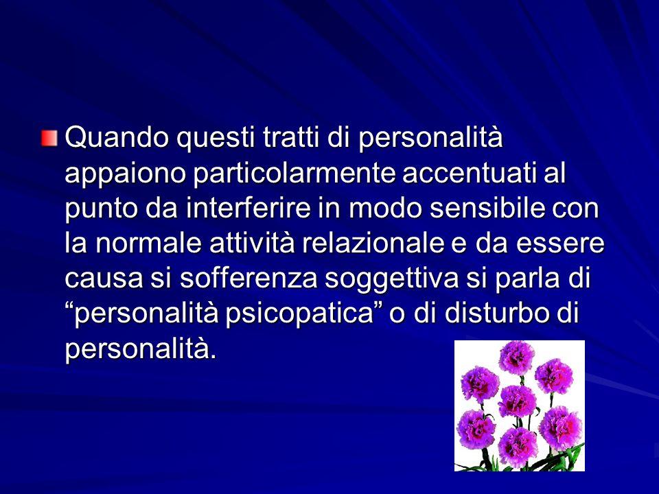 Quando questi tratti di personalità appaiono particolarmente accentuati al punto da interferire in modo sensibile con la normale attività relazionale e da essere causa si sofferenza soggettiva si parla di personalità psicopatica o di disturbo di personalità.