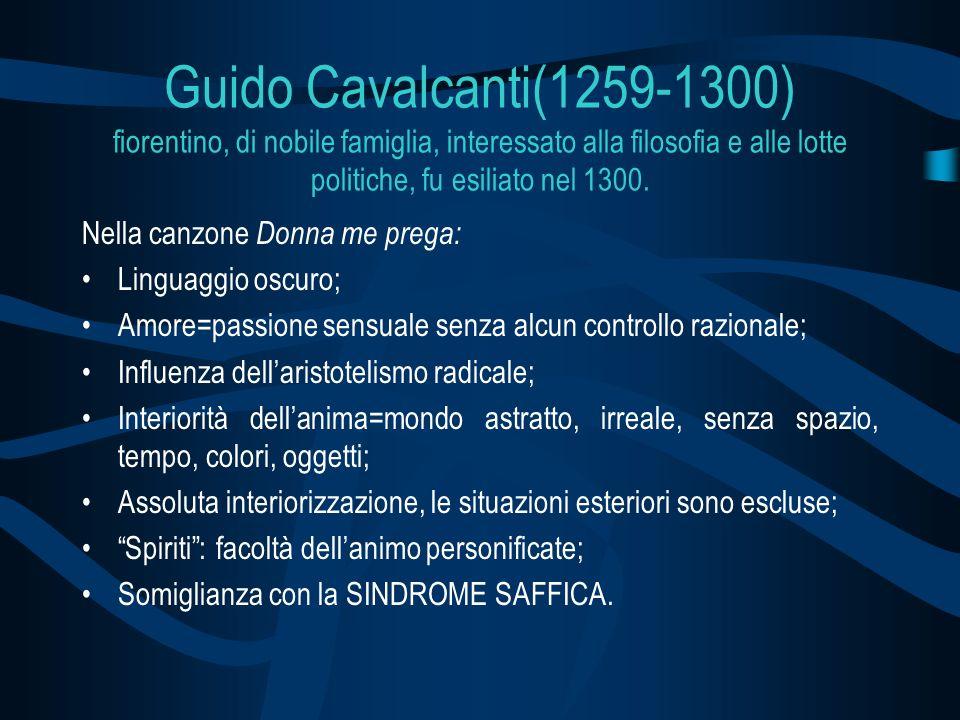 Guido Cavalcanti(1259-1300) fiorentino, di nobile famiglia, interessato alla filosofia e alle lotte politiche, fu esiliato nel 1300.