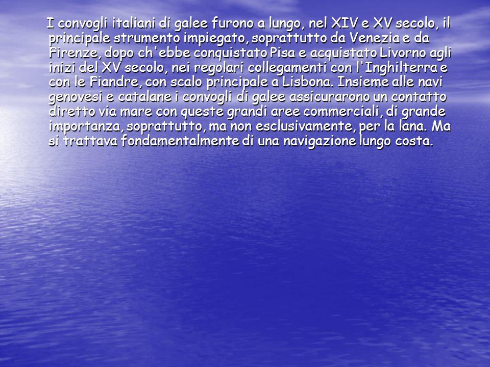 I convogli italiani di galee furono a lungo, nel XIV e XV secolo, il principale strumento impiegato, soprattutto da Venezia e da Firenze, dopo ch ebbe conquistato Pisa e acquistato Livorno agli inizi del XV secolo, nei regolari collegamenti con l Inghilterra e con le Fiandre, con scalo principale a Lisbona.