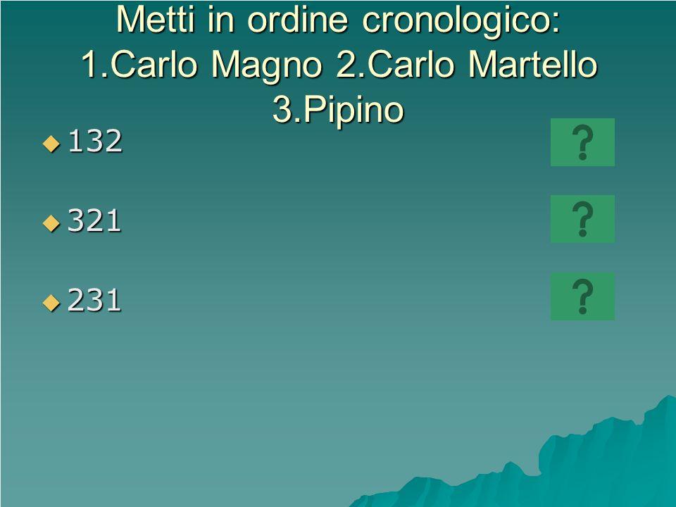 Metti in ordine cronologico: 1.Carlo Magno 2.Carlo Martello 3.Pipino