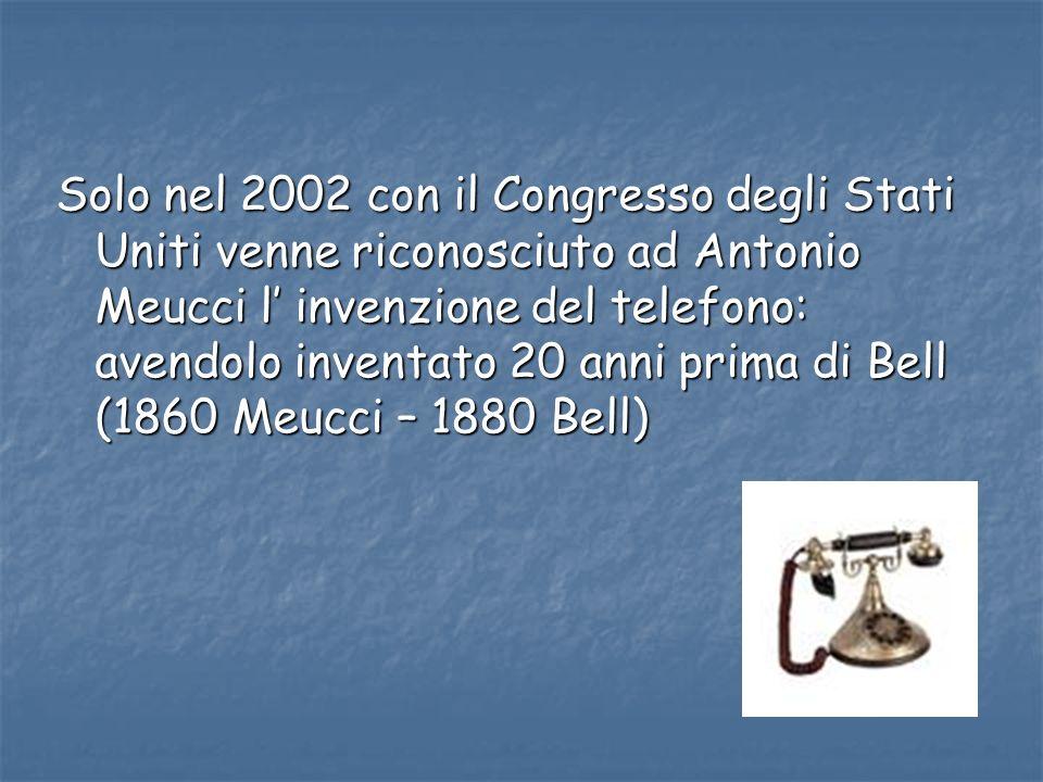 Solo nel 2002 con il Congresso degli Stati Uniti venne riconosciuto ad Antonio Meucci l' invenzione del telefono: avendolo inventato 20 anni prima di Bell (1860 Meucci – 1880 Bell)