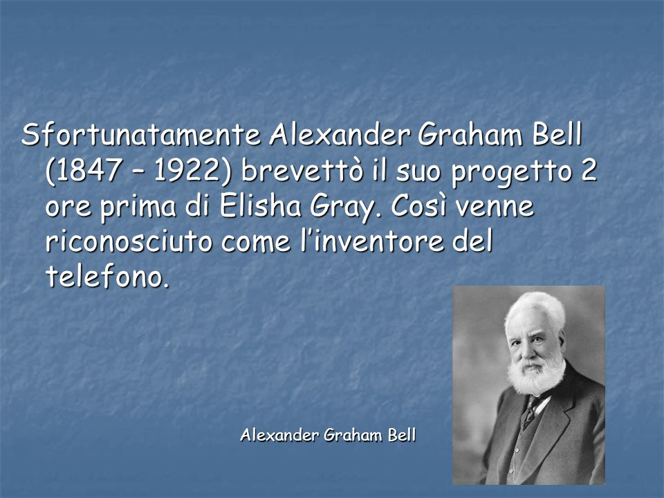 Sfortunatamente Alexander Graham Bell (1847 – 1922) brevettò il suo progetto 2 ore prima di Elisha Gray. Così venne riconosciuto come l'inventore del telefono.