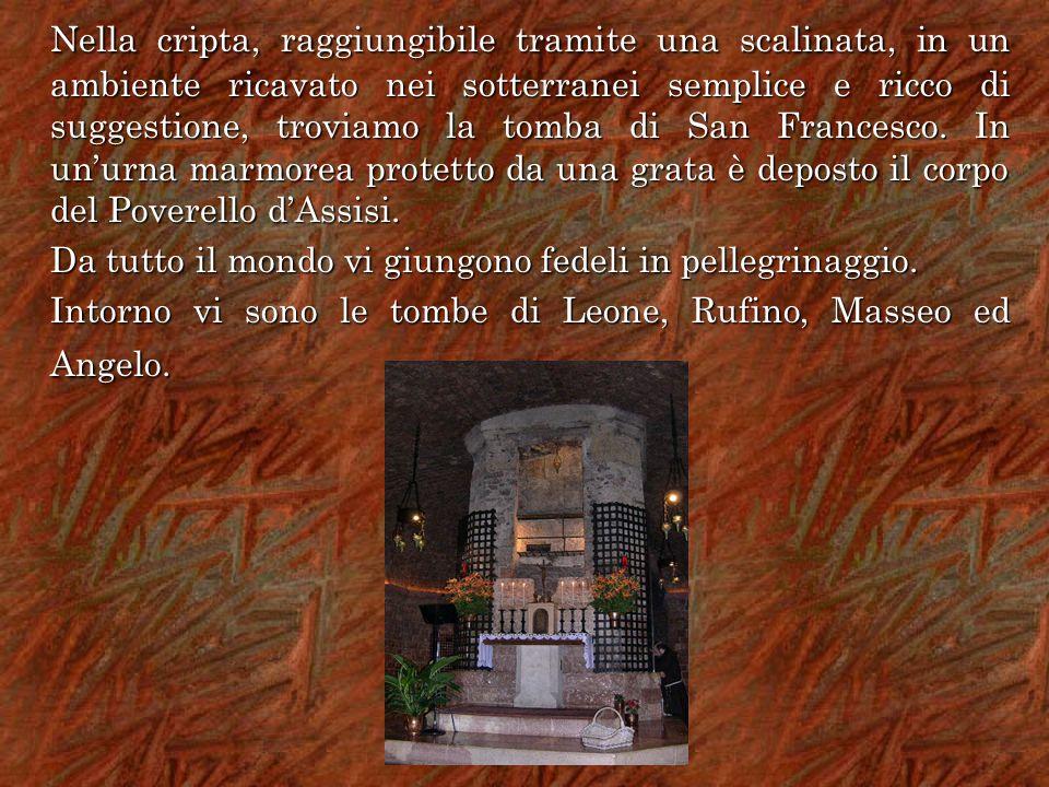 Nella cripta, raggiungibile tramite una scalinata, in un ambiente ricavato nei sotterranei semplice e ricco di suggestione, troviamo la tomba di San Francesco. In un'urna marmorea protetto da una grata è deposto il corpo del Poverello d'Assisi.