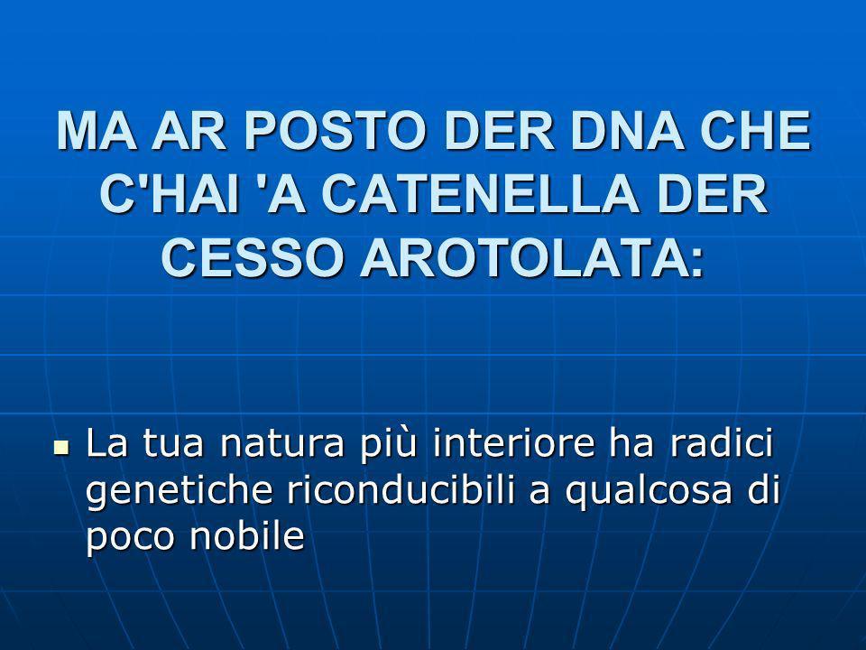 MA AR POSTO DER DNA CHE C HAI A CATENELLA DER CESSO AROTOLATA: