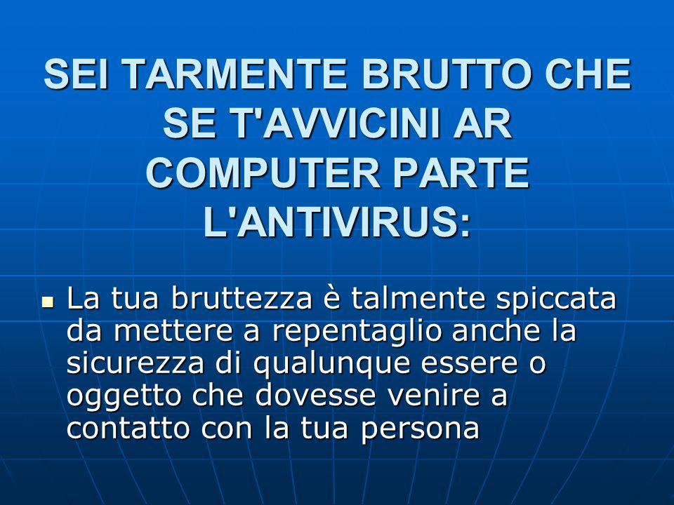 SEI TARMENTE BRUTTO CHE SE T AVVICINI AR COMPUTER PARTE L ANTIVIRUS: