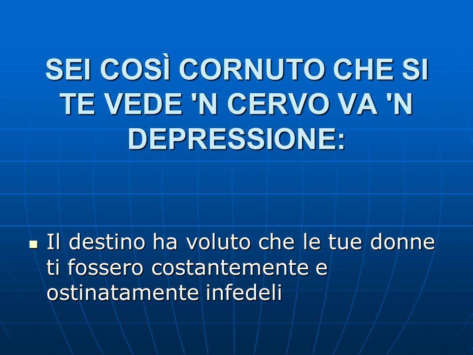 SEI COSÌ CORNUTO CHE SI TE VEDE N CERVO VA N DEPRESSIONE: