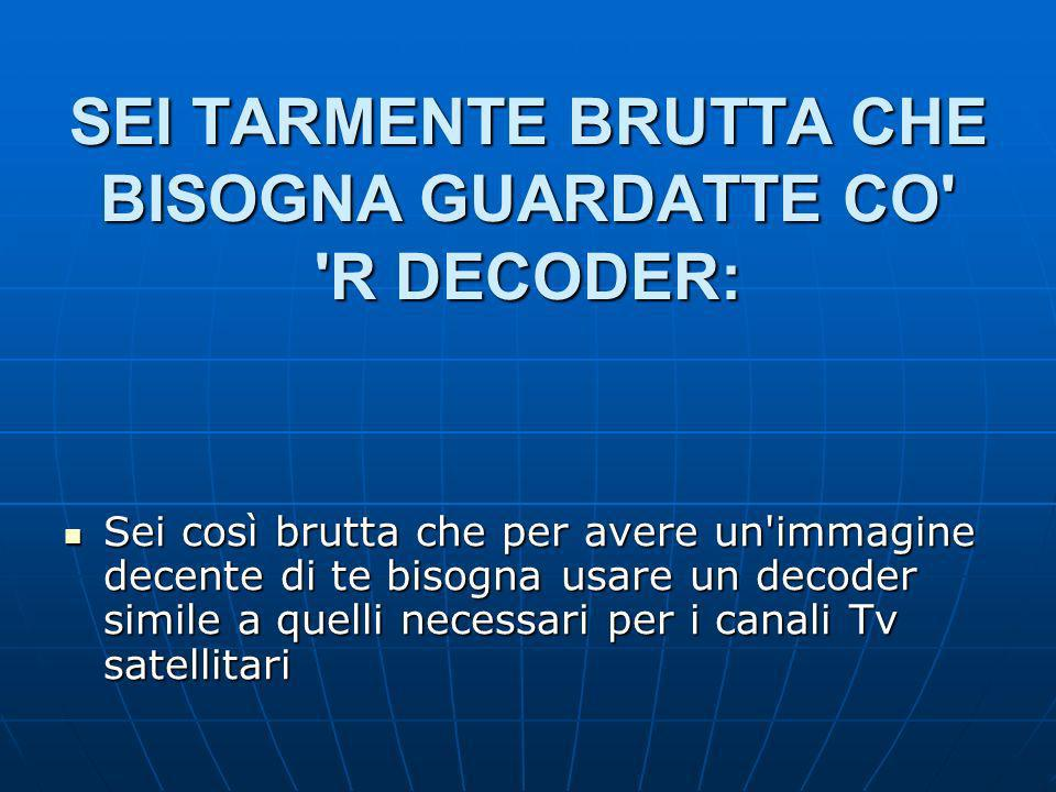 SEI TARMENTE BRUTTA CHE BISOGNA GUARDATTE CO R DECODER: