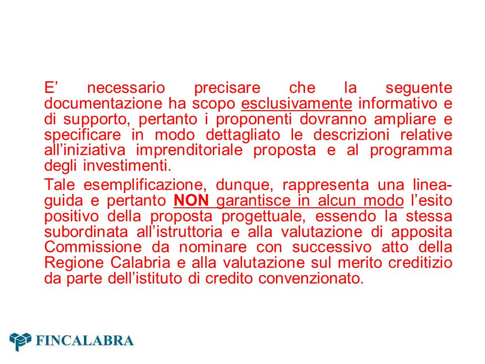 E' necessario precisare che la seguente documentazione ha scopo esclusivamente informativo e di supporto, pertanto i proponenti dovranno ampliare e specificare in modo dettagliato le descrizioni relative all'iniziativa imprenditoriale proposta e al programma degli investimenti.