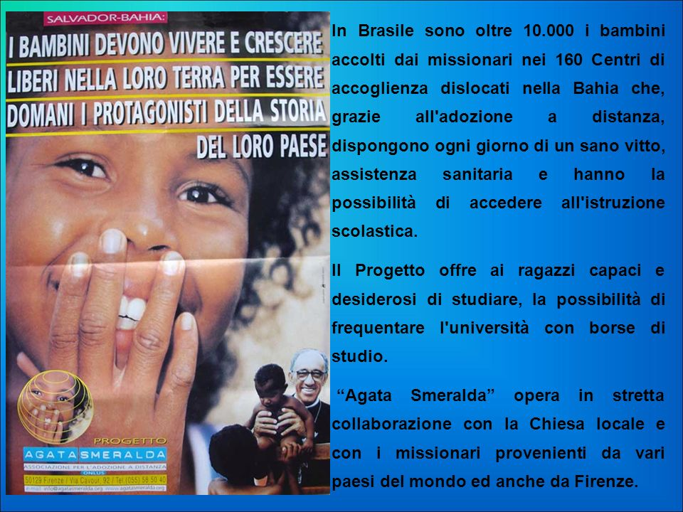 In Brasile sono oltre 10.000 i bambini accolti dai missionari nei 160 Centri di accoglienza dislocati nella Bahia che, grazie all adozione a distanza, dispongono ogni giorno di un sano vitto, assistenza sanitaria e hanno la possibilità di accedere all istruzione scolastica.