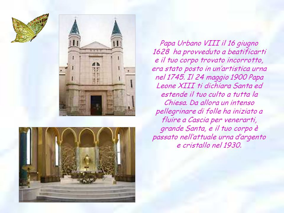 Papa Urbano VIII il 16 giugno 1628 ha provveduto a beatificarti e il tuo corpo trovato incorrotto, era stato posto in un'artistica urna nel 1745.
