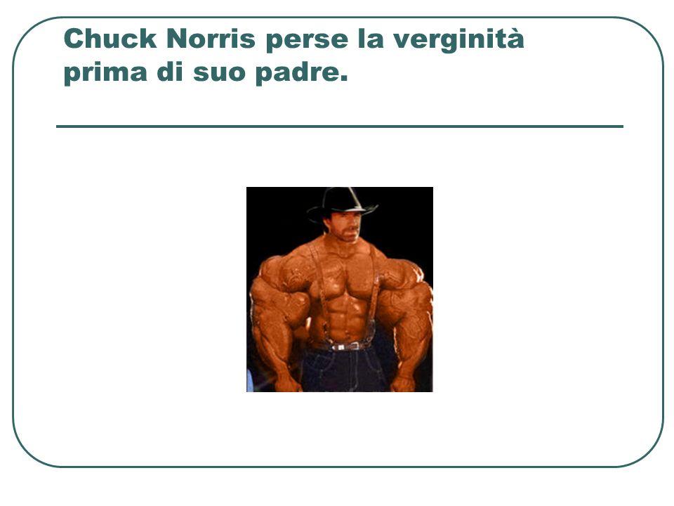 Chuck Norris perse la verginità prima di suo padre.
