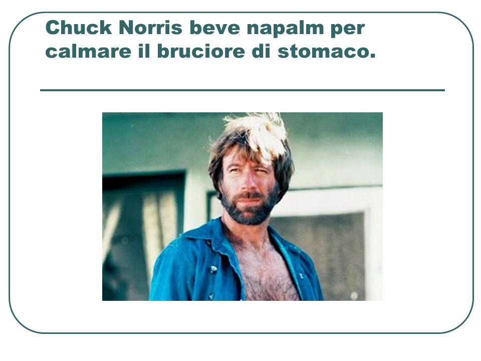 Chuck Norris beve napalm per calmare il bruciore di stomaco.