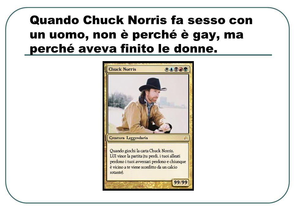 Quando Chuck Norris fa sesso con un uomo, non è perché è gay, ma perché aveva finito le donne.