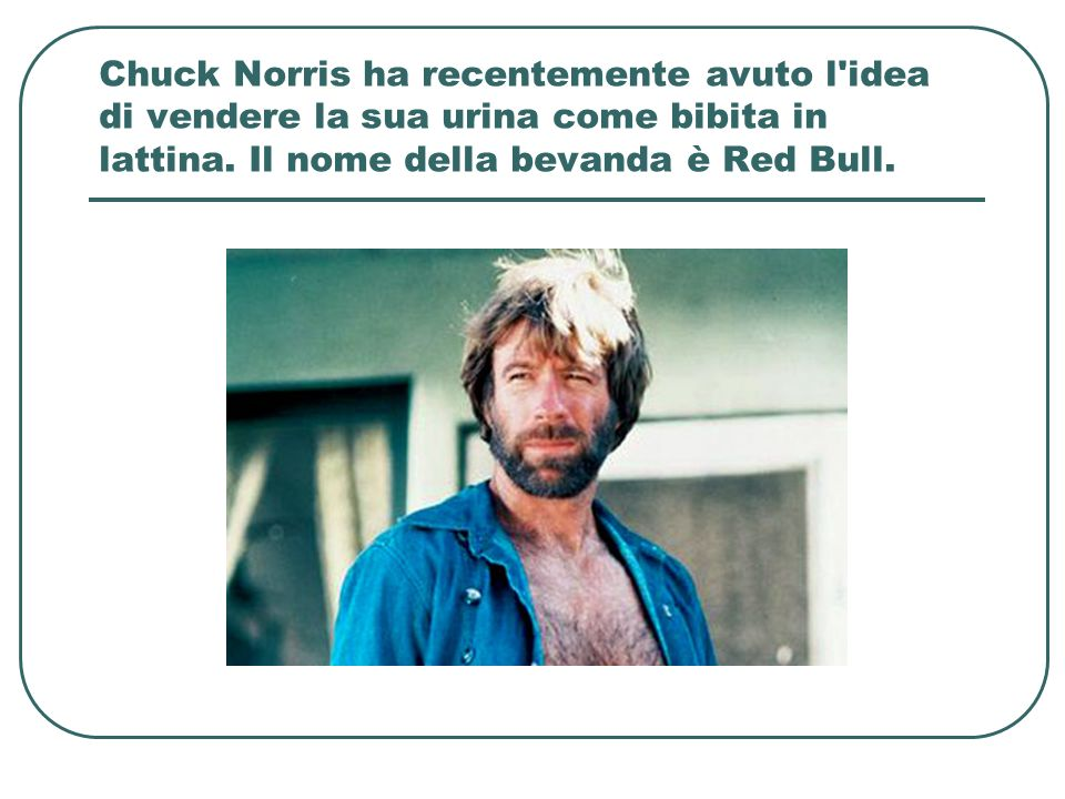 Chuck Norris ha recentemente avuto l idea di vendere la sua urina come bibita in lattina.
