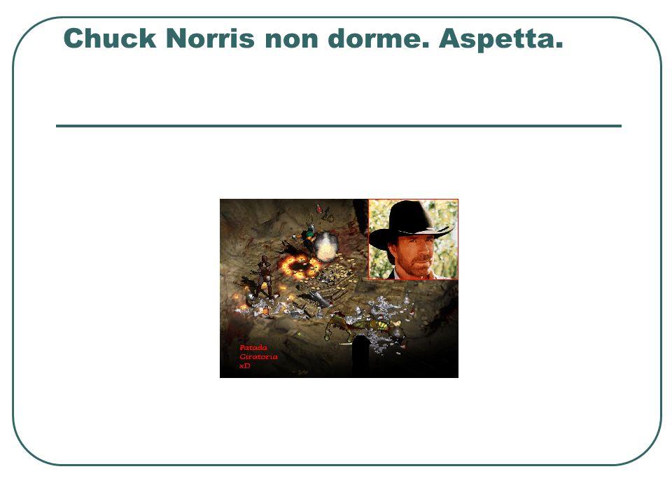 Chuck Norris non dorme. Aspetta.