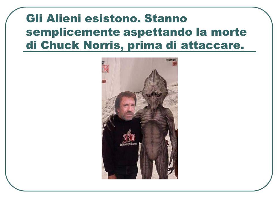 Gli Alieni esistono. Stanno semplicemente aspettando la morte di Chuck Norris, prima di attaccare.