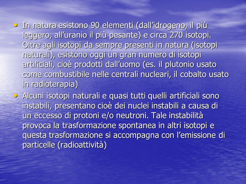 In natura esistono 90 elementi (dall'idrogeno, il più leggero, all'uranio il più pesante) e circa 270 isotopi. Oltre agli isotopi da sempre presenti in natura (isotopi naturali), esistono oggi un gran numero di isotopi artificiali, cioè prodotti dall'uomo (es. il plutonio usato come combustibile nelle centrali nucleari, il cobalto usato in radioterapia)