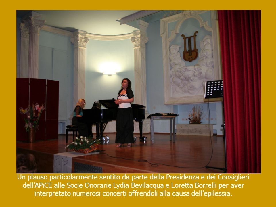 Un plauso particolarmente sentito da parte della Presidenza e dei Consiglieri dell'APiCE alle Socie Onorarie Lydia Bevilacqua e Loretta Borrelli per aver interpretato numerosi concerti offrendoli alla causa dell'epilessia.