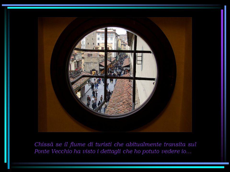 Chissà se il fiume di turisti che abitualmente transita sul Ponte Vecchio ha visto i dettagli che ho potuto vedere io…