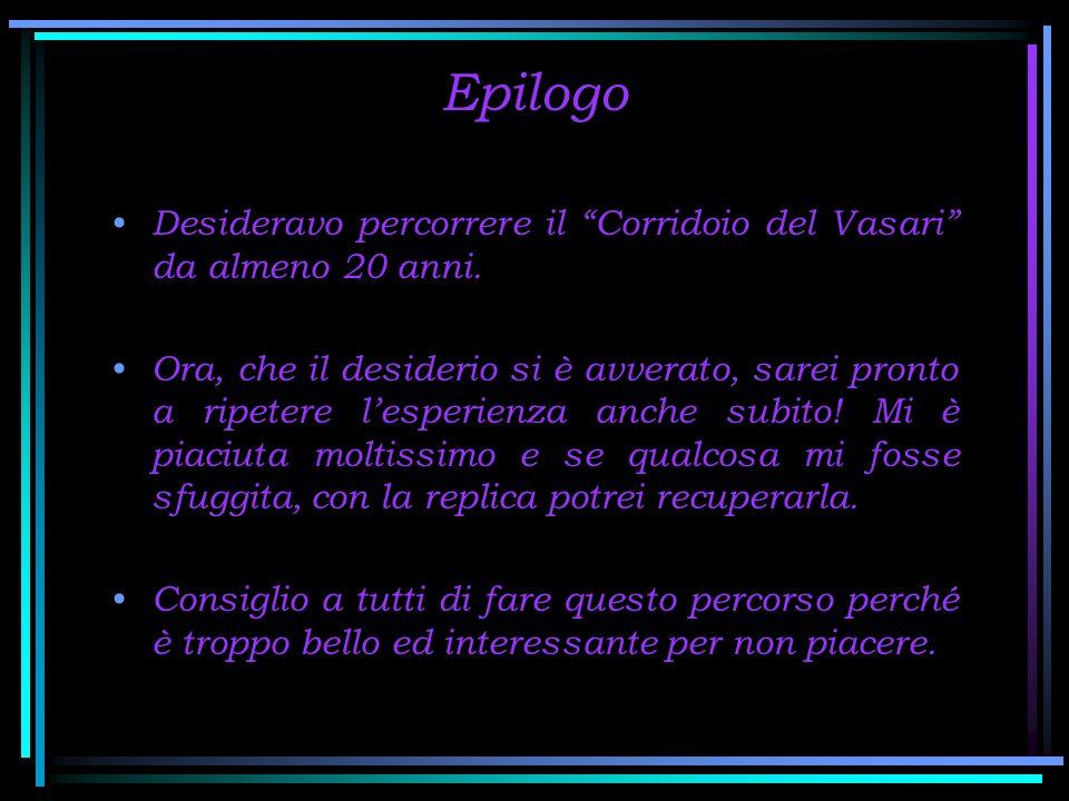 Epilogo Desideravo percorrere il Corridoio del Vasari da almeno 20 anni.