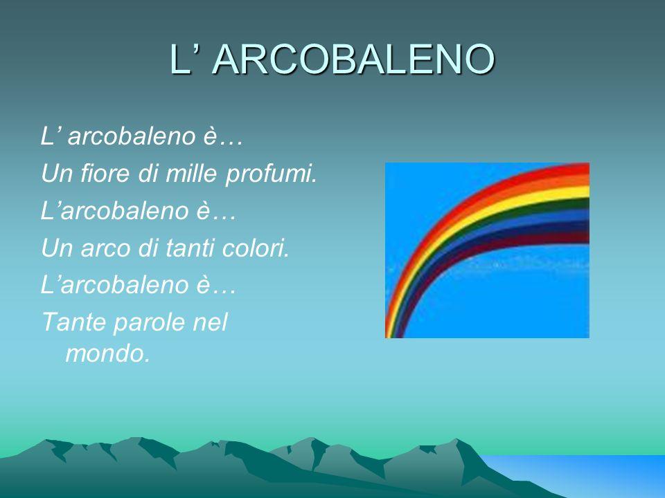 L' ARCOBALENO L' arcobaleno è… Un fiore di mille profumi.