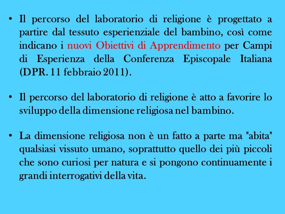 Il percorso del laboratorio di religione è progettato a partire dal tessuto esperienziale del bambino, così come indicano i nuovi Obiettivi di Apprendimento per Campi di Esperienza della Conferenza Episcopale Italiana (DPR. 11 febbraio 2011).