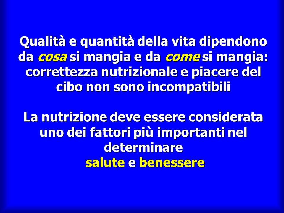 Qualità e quantità della vita dipendono da cosa si mangia e da come si mangia: correttezza nutrizionale e piacere del cibo non sono incompatibili La nutrizione deve essere considerata uno dei fattori più importanti nel determinare salute e benessere