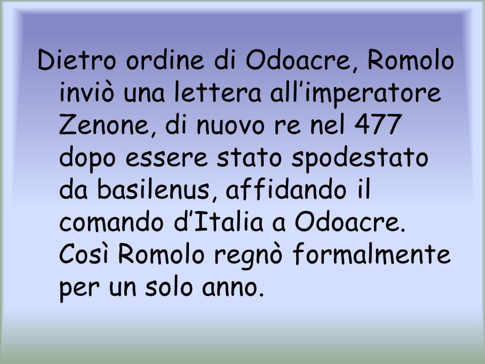 Dietro ordine di Odoacre, Romolo inviò una lettera all'imperatore Zenone, di nuovo re nel 477 dopo essere stato spodestato da basilenus, affidando il comando d'Italia a Odoacre.