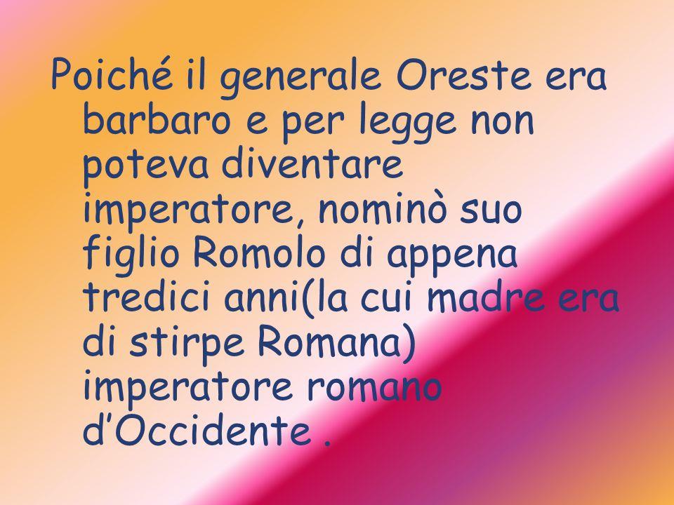 Poiché il generale Oreste era barbaro e per legge non poteva diventare imperatore, nominò suo figlio Romolo di appena tredici anni(la cui madre era di stirpe Romana) imperatore romano d'Occidente .