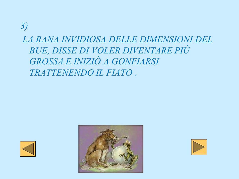 3) LA RANA INVIDIOSA DELLE DIMENSIONI DEL BUE, DISSE DI VOLER DIVENTARE PIÙ GROSSA E INIZIÒ A GONFIARSI TRATTENENDO IL FIATO .