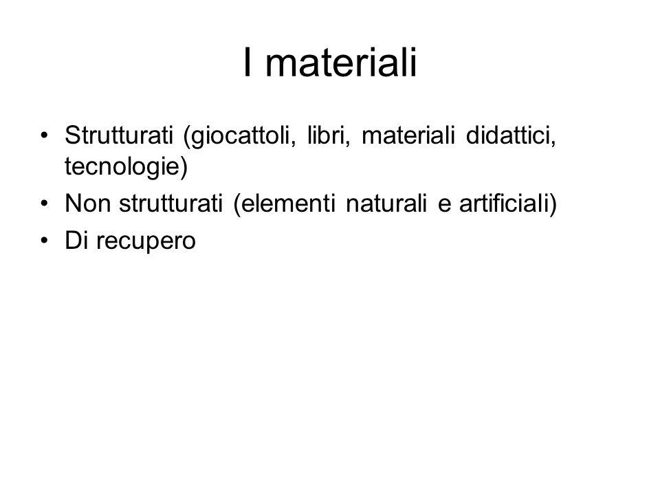 I materiali Strutturati (giocattoli, libri, materiali didattici, tecnologie) Non strutturati (elementi naturali e artificiali)