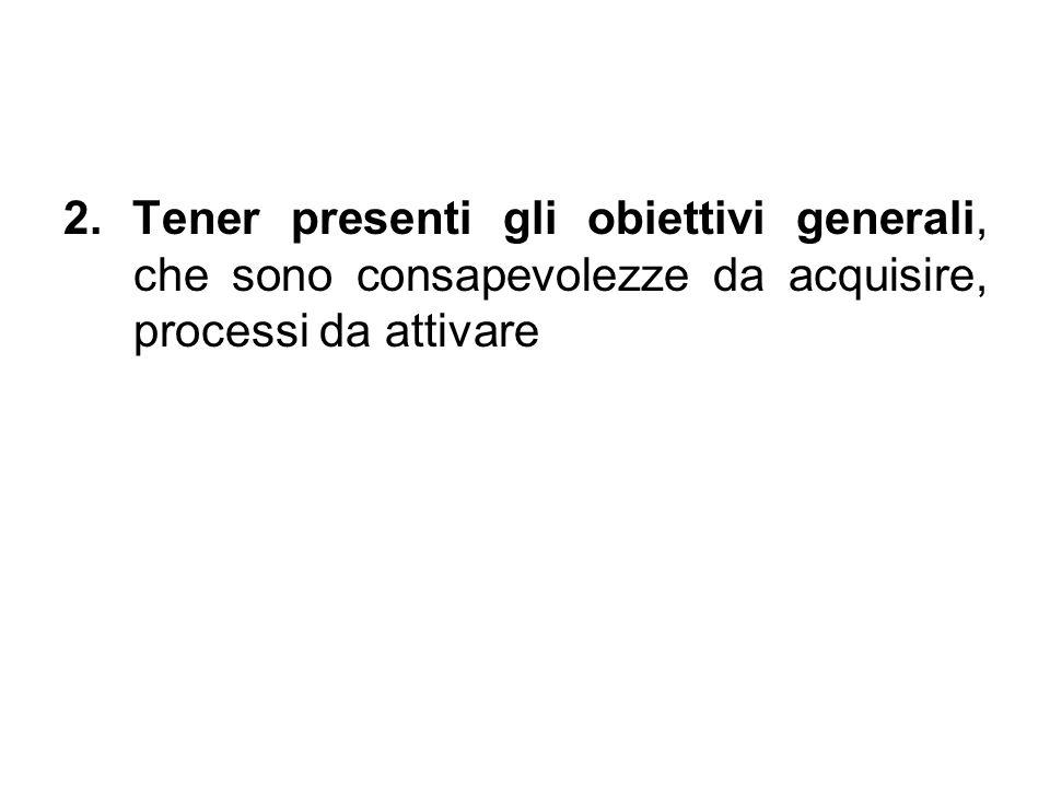 2. Tener presenti gli obiettivi generali, che sono consapevolezze da acquisire, processi da attivare