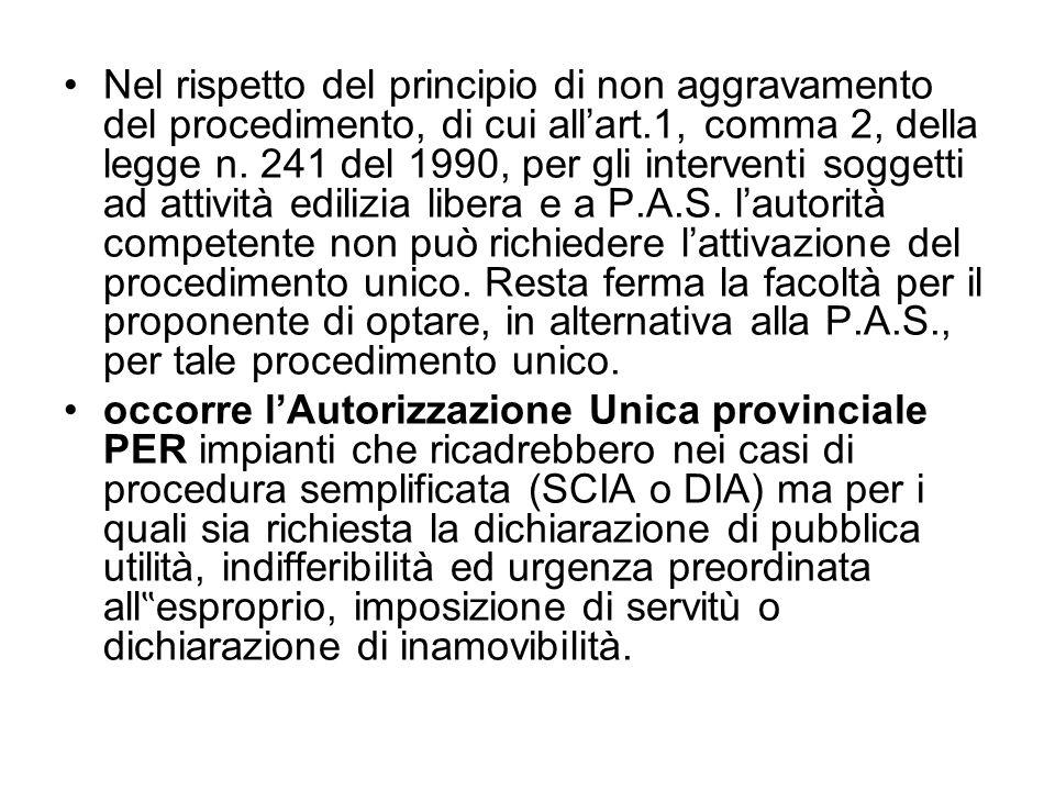 Nel rispetto del principio di non aggravamento del procedimento, di cui all'art.1, comma 2, della legge n. 241 del 1990, per gli interventi soggetti ad attività edilizia libera e a P.A.S. l'autorità competente non può richiedere l'attivazione del procedimento unico. Resta ferma la facoltà per il proponente di optare, in alternativa alla P.A.S., per tale procedimento unico.