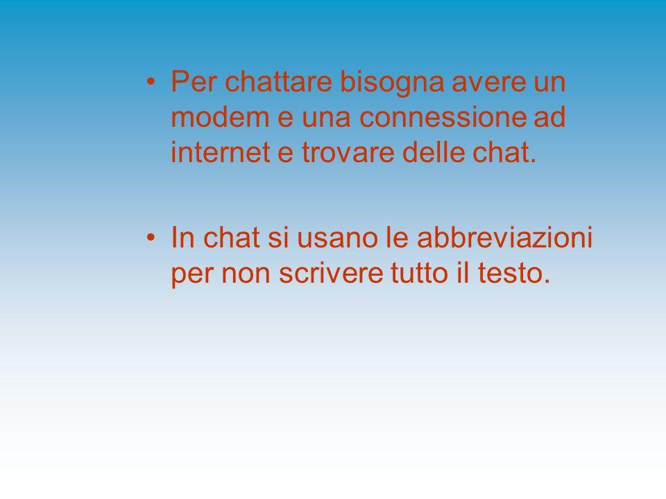 Per chattare bisogna avere un modem e una connessione ad internet e trovare delle chat.