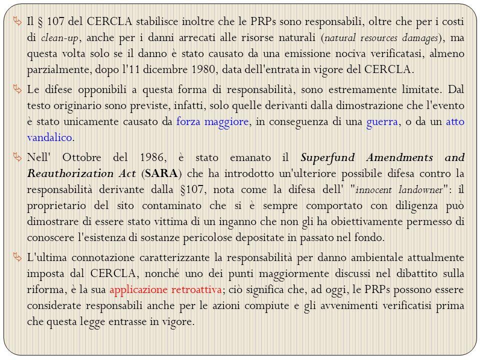 Il § 107 del CERCLA stabilisce inoltre che le PRPs sono responsabili, oltre che per i costi di clean-up, anche per i danni arrecati alle risorse naturali (natural resources damages), ma questa volta solo se il danno è stato causato da una emissione nociva verificatasi, almeno parzialmente, dopo l 11 dicembre 1980, data dell entrata in vigore del CERCLA.