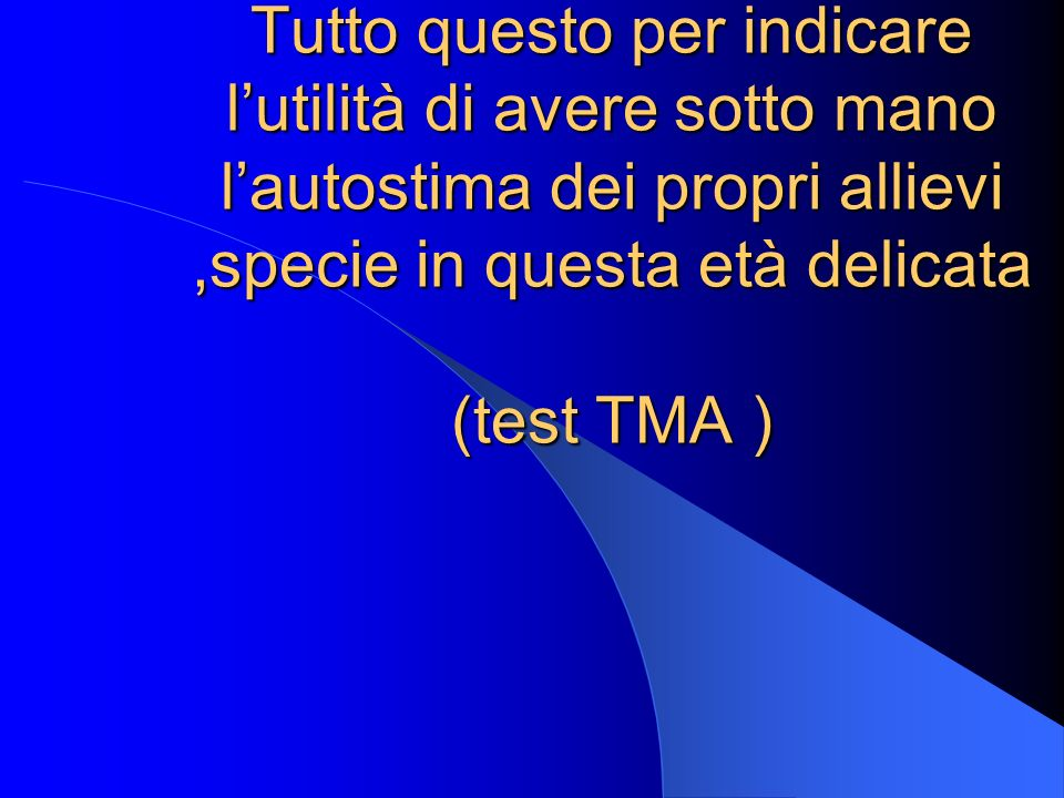 Tutto questo per indicare l'utilità di avere sotto mano l'autostima dei propri allievi ,specie in questa età delicata (test TMA )