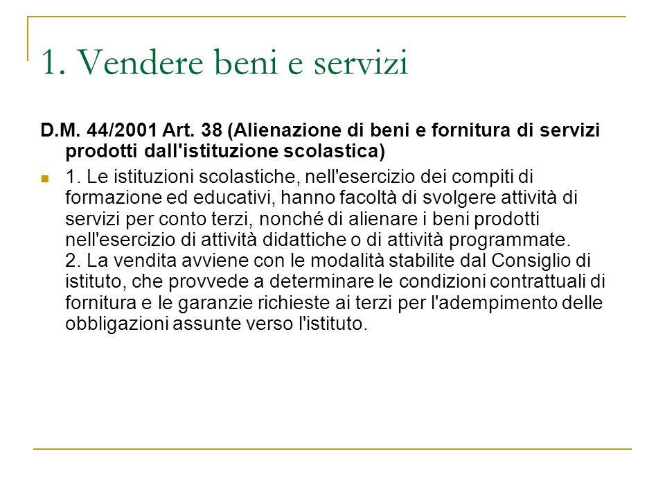 1. Vendere beni e servizi D.M. 44/2001 Art. 38 (Alienazione di beni e fornitura di servizi prodotti dall istituzione scolastica)