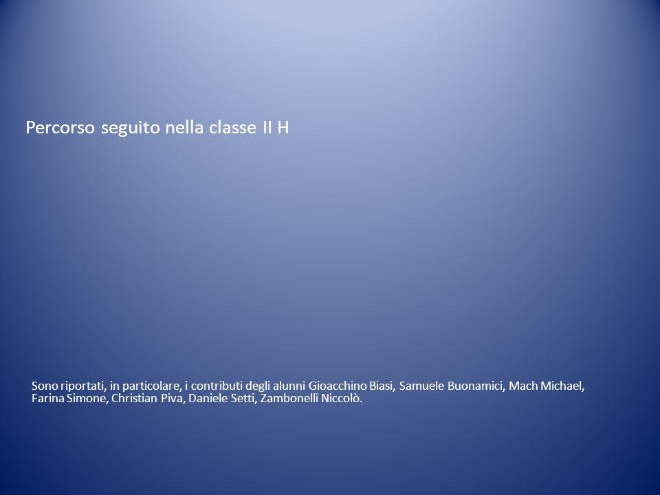 Percorso seguito nella classe II H Sono riportati, in particolare, i contributi degli alunni Gioacchino Biasi, Samuele Buonamici, Mach Michael, Farina Simone, Christian Piva, Daniele Setti, Zambonelli Niccolò.