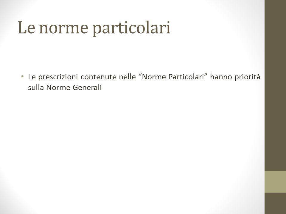 Le norme particolari Le prescrizioni contenute nelle Norme Particolari hanno priorità sulla Norme Generali.