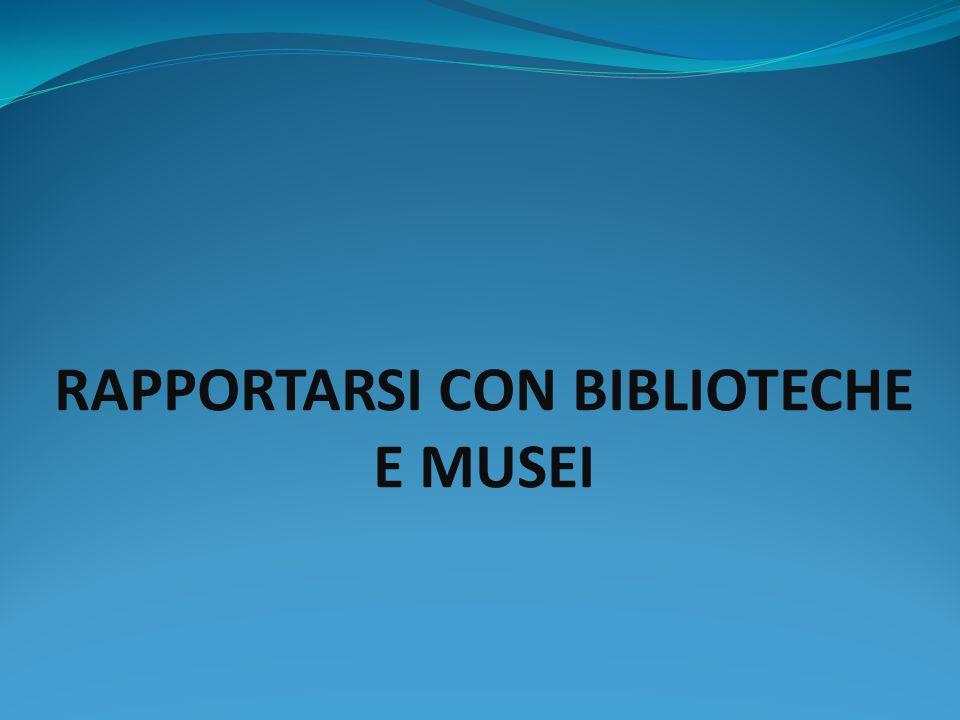 RAPPORTARSI CON BIBLIOTECHE E MUSEI